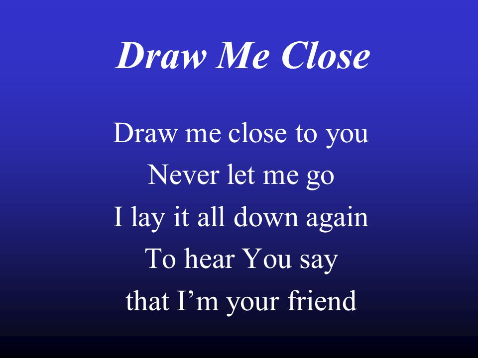 Draw Me Close Draw me close to you Never let me go I lay it all down again To hear You say that I'm your friend