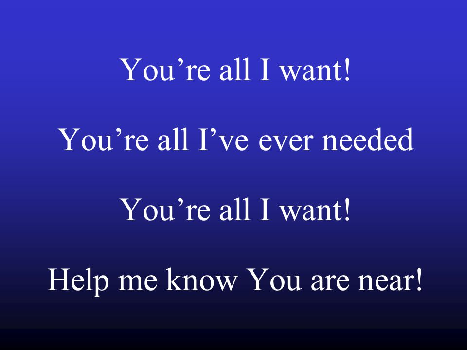 You're all I want! You're all I've ever needed You're all I want! Help me know You are near!