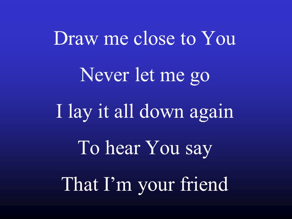 Draw me close to You Never let me go I lay it all down again To hear You say That I'm your friend