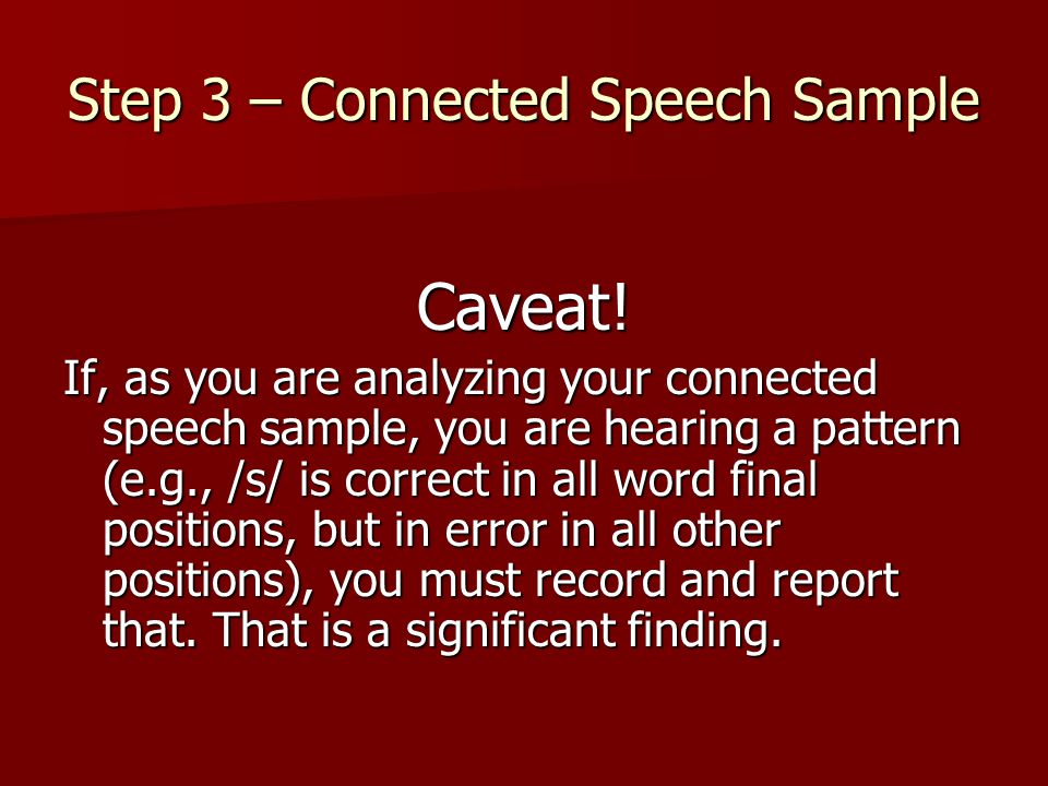Step 3 – Connected Speech Sample Caveat! If, as you are analyzing your connected speech sample, you are hearing a pattern (e.g., /s/ is correct in all