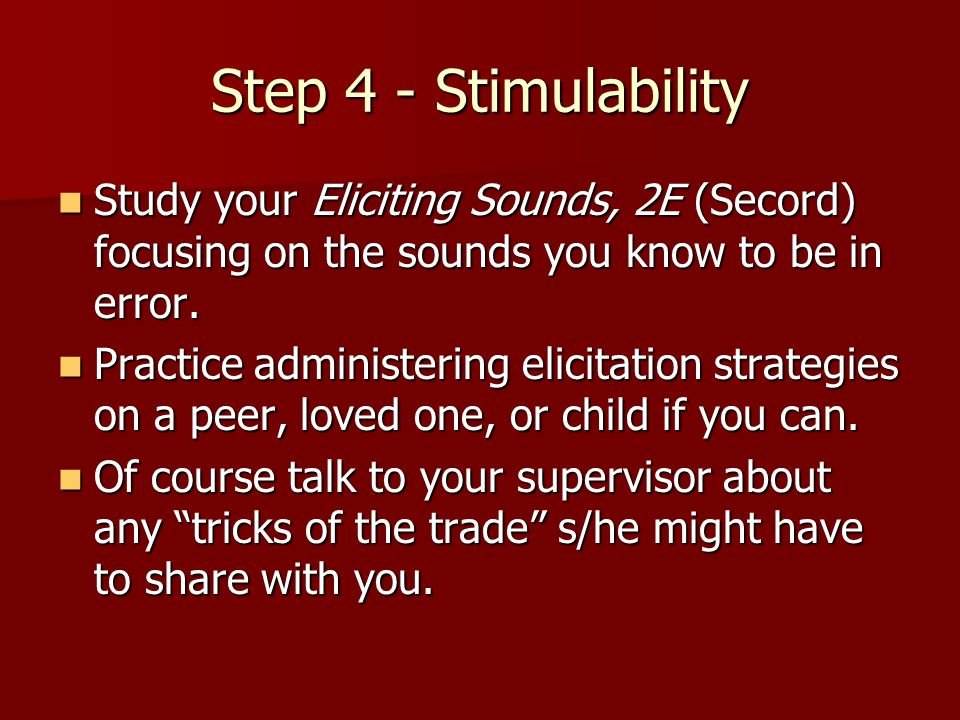Step 4 - Stimulability Study your Eliciting Sounds, 2E (Secord) focusing on the sounds you know to be in error. Study your Eliciting Sounds, 2E (Secor