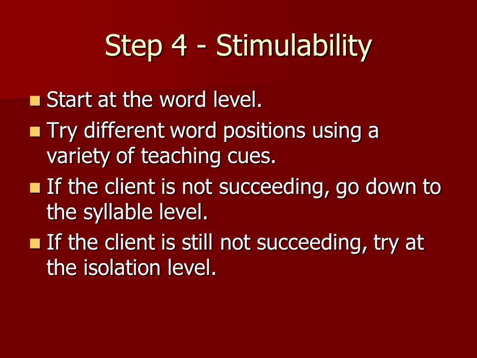 Step 4 - Stimulability Start at the word level. Start at the word level. Try different word positions using a variety of teaching cues. Try different
