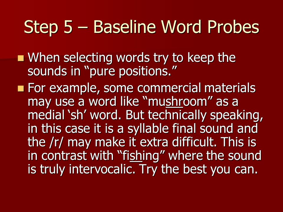 "Step 5 – Baseline Word Probes When selecting words try to keep the sounds in ""pure positions."" When selecting words try to keep the sounds in ""pure po"