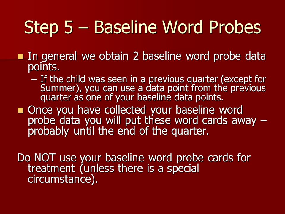 Step 5 – Baseline Word Probes In general we obtain 2 baseline word probe data points. In general we obtain 2 baseline word probe data points. –If the