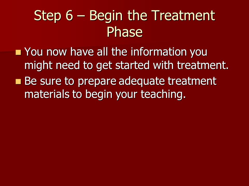 Step 6 – Begin the Treatment Phase You now have all the information you might need to get started with treatment. You now have all the information you