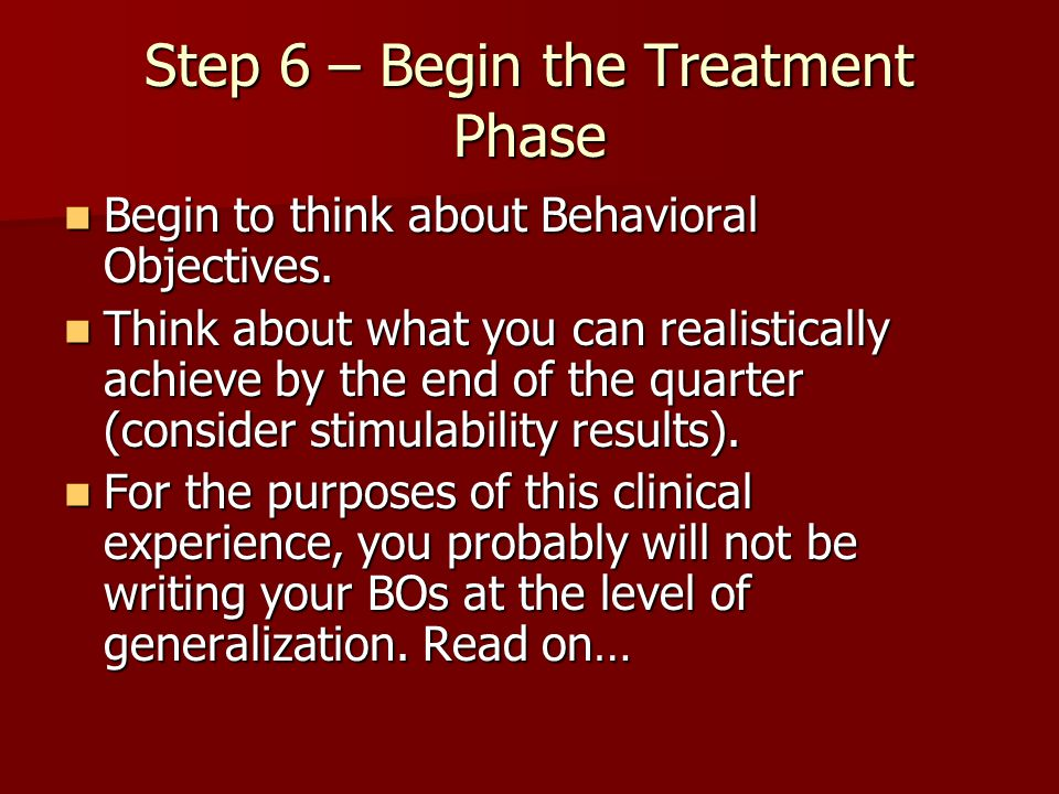 Step 6 – Begin the Treatment Phase Begin to think about Behavioral Objectives. Begin to think about Behavioral Objectives. Think about what you can re