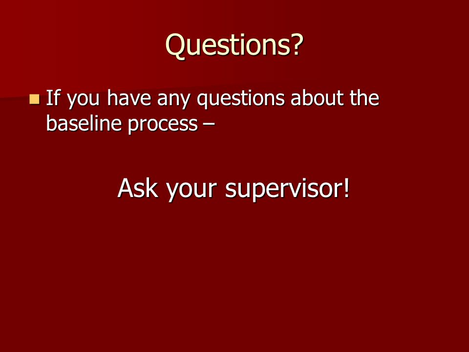 Questions? If you have any questions about the baseline process – If you have any questions about the baseline process – Ask your supervisor!