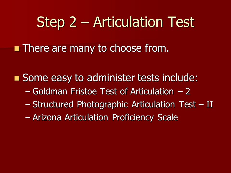 Step 2 – Articulation Test There are many to choose from. There are many to choose from. Some easy to administer tests include: Some easy to administe