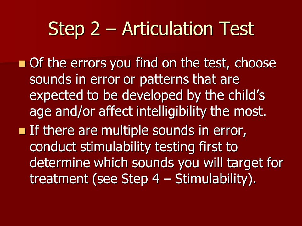 Step 2 – Articulation Test Of the errors you find on the test, choose sounds in error or patterns that are expected to be developed by the child's age