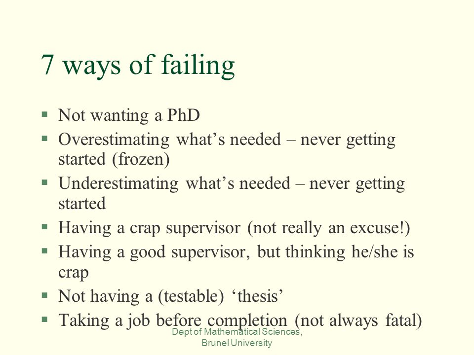 Dept of Mathematical Sciences, Brunel University 7 ways of failing §Not wanting a PhD §Overestimating what's needed – never getting started (frozen) §Underestimating what's needed – never getting started §Having a crap supervisor (not really an excuse!) §Having a good supervisor, but thinking he/she is crap §Not having a (testable) 'thesis' §Taking a job before completion (not always fatal)