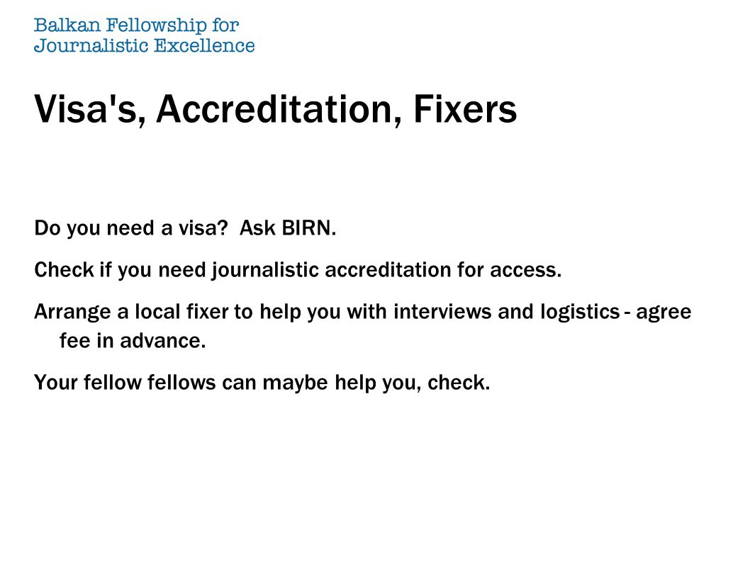 Visa's, Accreditation, Fixers Do you need a visa? Ask BIRN. Check if you need journalistic accreditation for access. Arrange a local fixer to help you