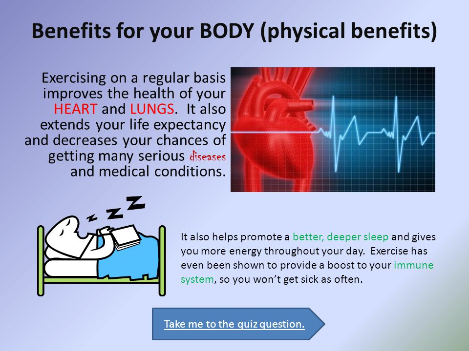 Physical Benefits: Obviously, exercising can strengthen your muscles and bones.