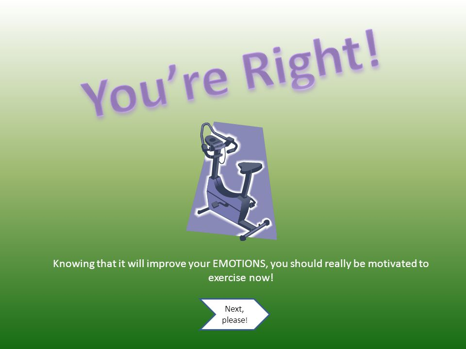 EMOTIONAL benefits (for your feelings) Exercising on a regular basis can do the following for the way you feel: Increase your confidence Reduce stress/anxiety Improve your mood Provide you a social/enjoyable opportunity Take me to the quiz question.