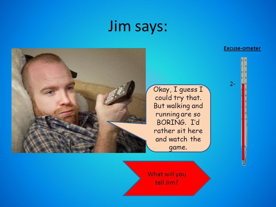 Jim says: Are you kidding me. That sounds like WAY too much work.