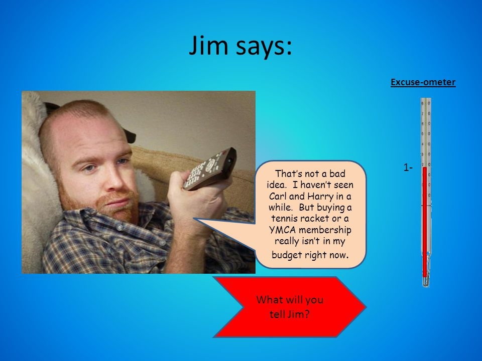 Think about what might encourage Jim to start exercising… What will you tell him.