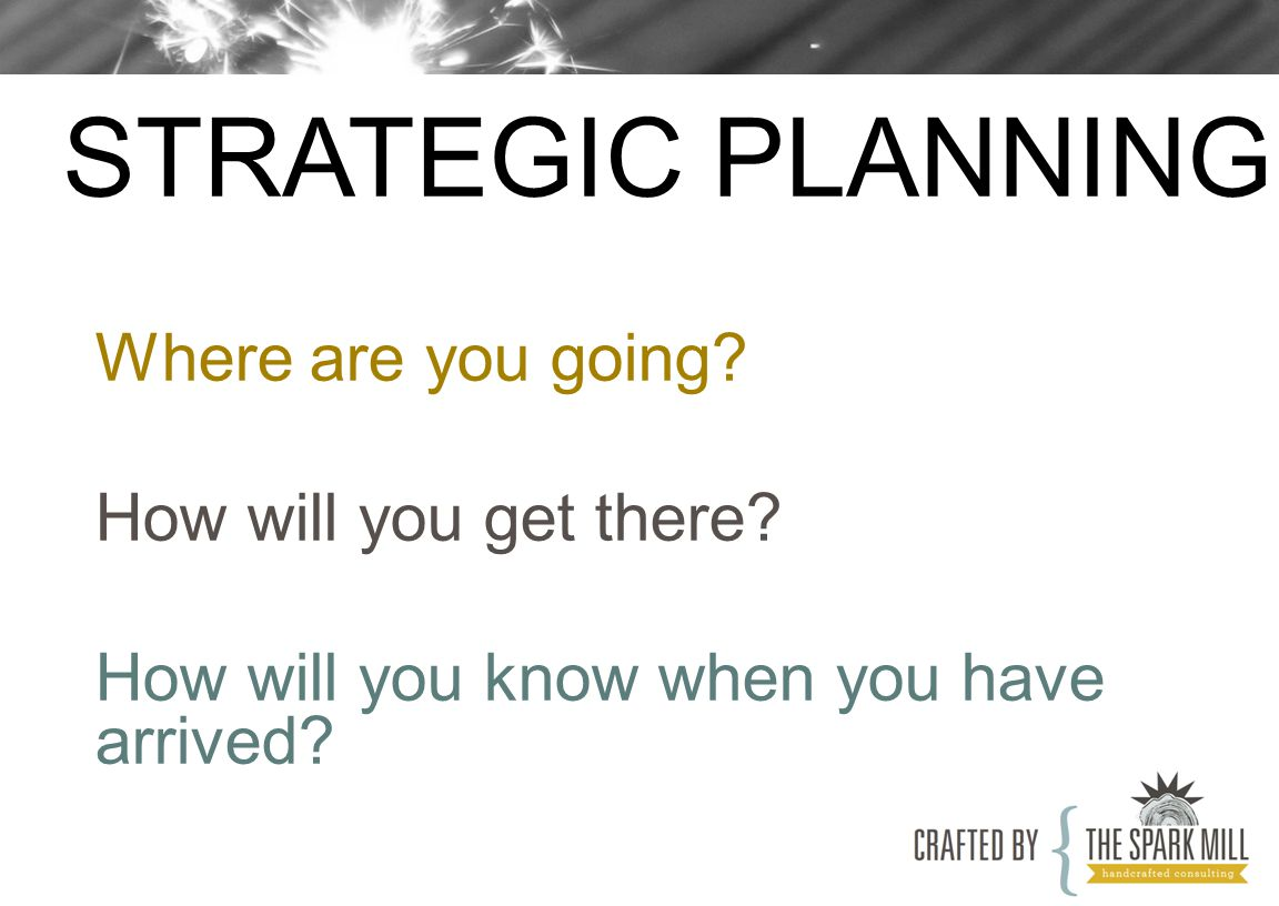 Where are you going? How will you get there? How will you know when you have arrived? STRATEGIC PLANNING