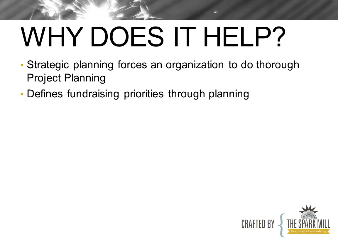WHY DOES IT HELP? Strategic planning forces an organization to do thorough Project Planning Defines fundraising priorities through planning