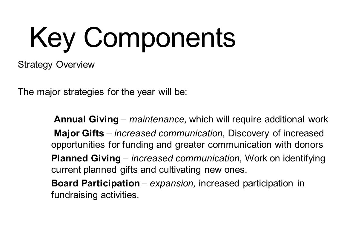 Key Components Strategy Overview The major strategies for the year will be: Annual Giving – maintenance, which will require additional work Major Gifts – increased communication, Discovery of increased opportunities for funding and greater communication with donors Planned Giving – increased communication, Work on identifying current planned gifts and cultivating new ones.