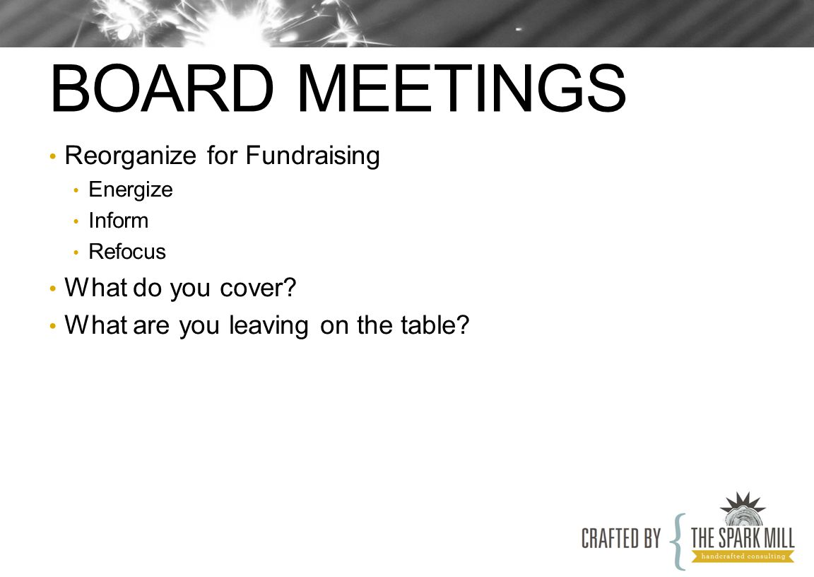 BOARD MEETINGS Reorganize for Fundraising Energize Inform Refocus What do you cover? What are you leaving on the table?
