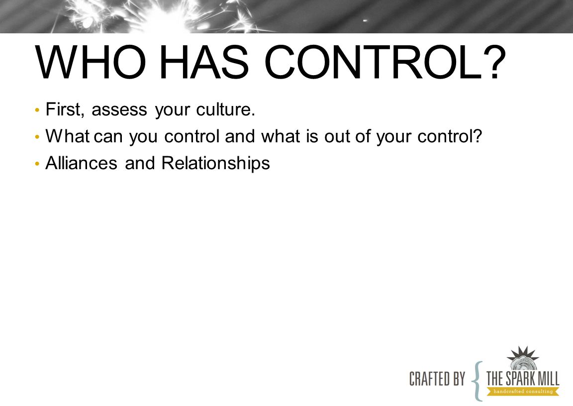 WHO HAS CONTROL. First, assess your culture. What can you control and what is out of your control.