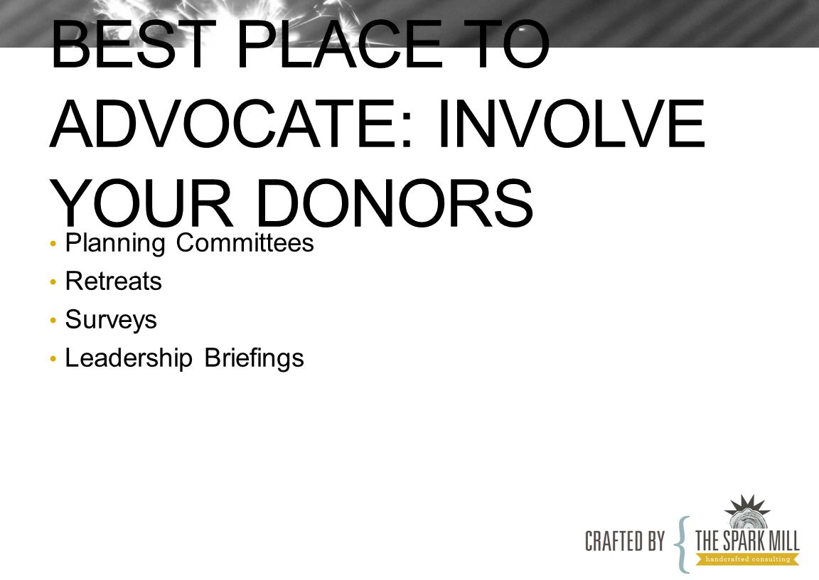 BEST PLACE TO ADVOCATE: INVOLVE YOUR DONORS Planning Committees Retreats Surveys Leadership Briefings