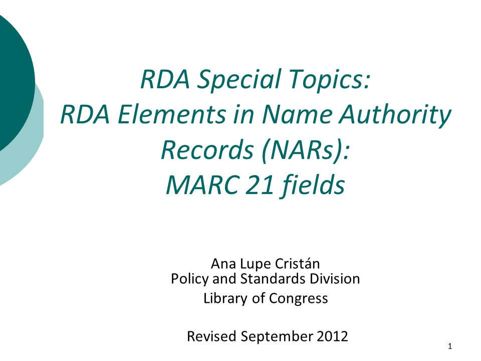 11 Ana Lupe Cristán Policy and Standards Division Library of Congress Revised September 2012 RDA Special Topics: RDA Elements in Name Authority Records (NARs): MARC 21 fields
