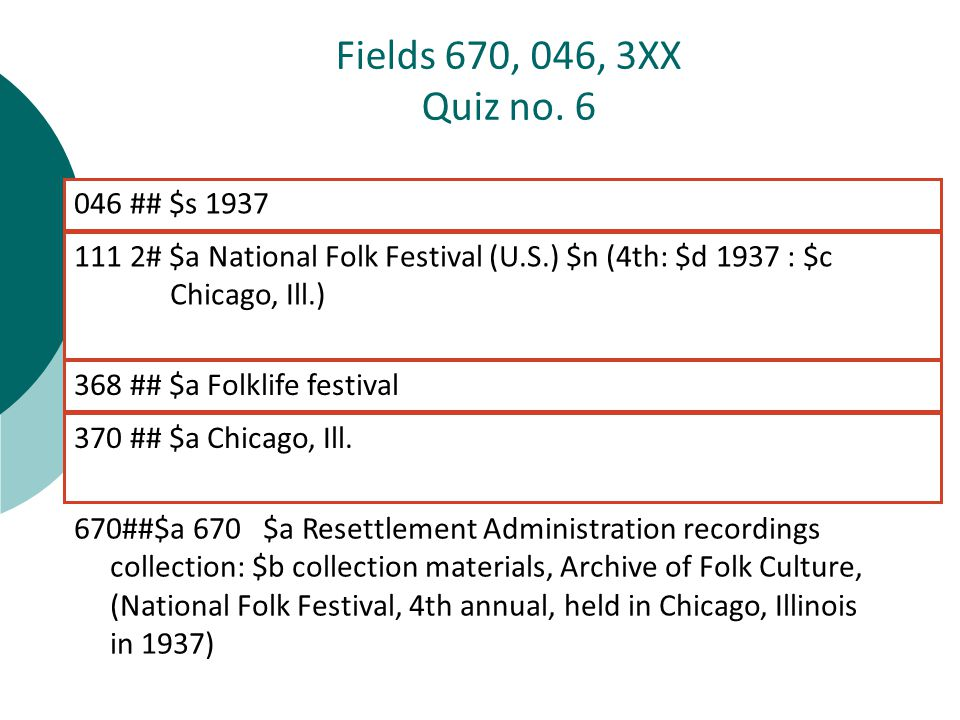 670##$a 670 $a Resettlement Administration recordings collection: $b collection materials, Archive of Folk Culture, (National Folk Festival, 4th annual, held in Chicago, Illinois in 1937) 111 2# $a National Folk Festival (U.S.) $n (4th: $d 1937 : $c Chicago, Ill.) Fields 670, 046, 3XX Quiz no.