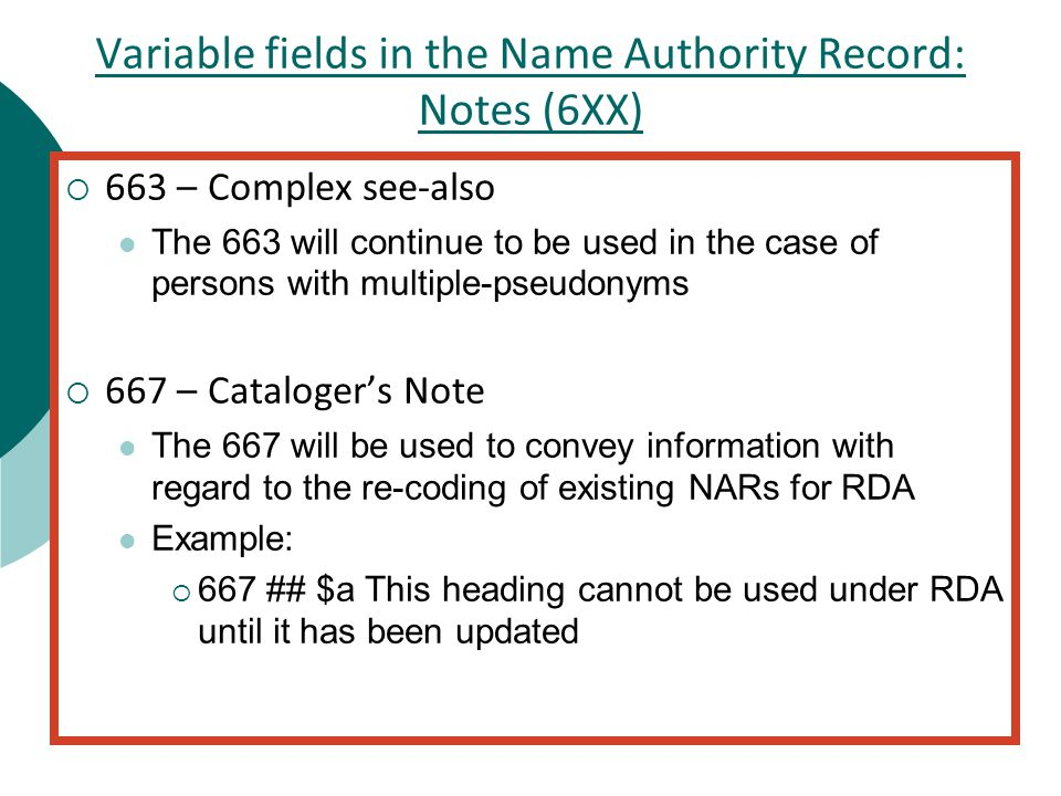 Variable fields in the Name Authority Record: Notes (6XX)  663 – Complex see-also The 663 will continue to be used in the case of persons with multiple-pseudonyms  667 – Cataloger's Note The 667 will be used to convey information with regard to the re-coding of existing NARs for RDA Example:  667 ## $a This heading cannot be used under RDA until it has been updated