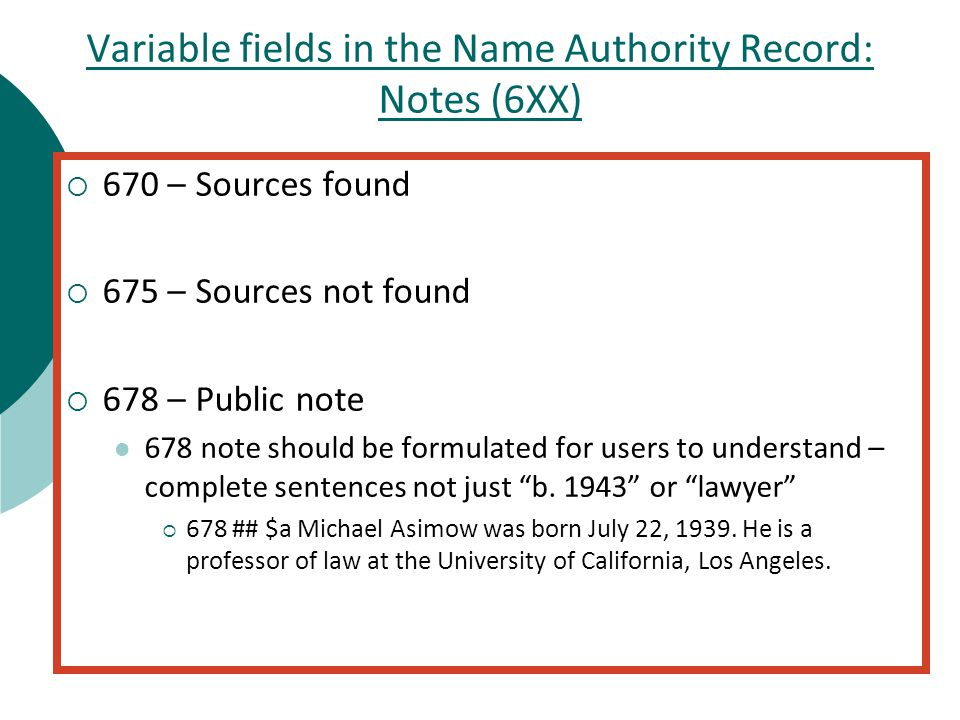 Variable fields in the Name Authority Record: Notes (6XX)  670 – Sources found  675 – Sources not found  678 – Public note 678 note should be formulated for users to understand – complete sentences not just b.