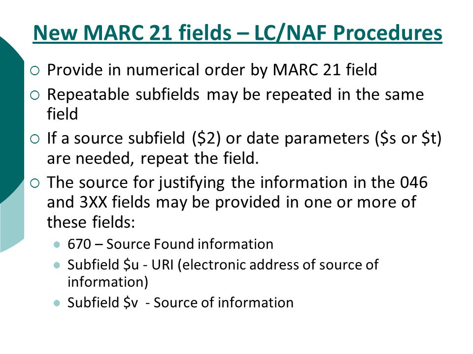  Provide in numerical order by MARC 21 field  Repeatable subfields may be repeated in the same field  If a source subfield ($2) or date parameters ($s or $t) are needed, repeat the field.