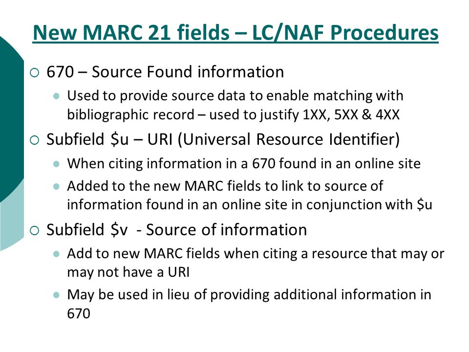  670 – Source Found information Used to provide source data to enable matching with bibliographic record – used to justify 1XX, 5XX & 4XX  Subfield $u – URI (Universal Resource Identifier) When citing information in a 670 found in an online site Added to the new MARC fields to link to source of information found in an online site in conjunction with $u  Subfield $v - Source of information Add to new MARC fields when citing a resource that may or may not have a URI May be used in lieu of providing additional information in 670 New MARC 21 fields – LC/NAF Procedures