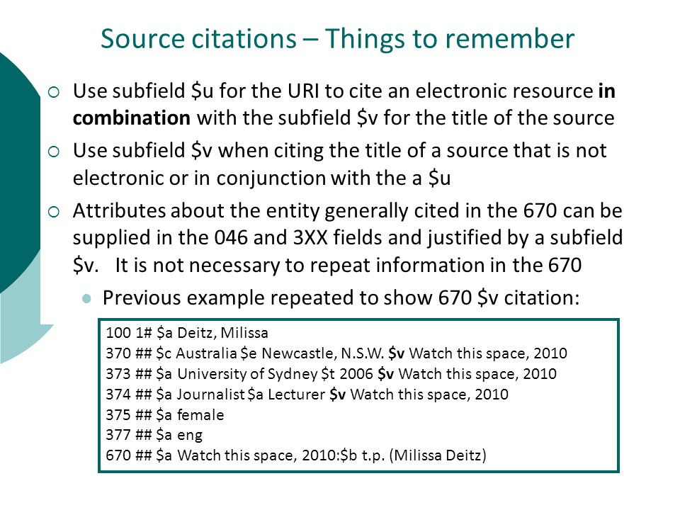 Source citations – Things to remember  Use subfield $u for the URI to cite an electronic resource in combination with the subfield $v for the title of the source  Use subfield $v when citing the title of a source that is not electronic or in conjunction with the a $u  Attributes about the entity generally cited in the 670 can be supplied in the 046 and 3XX fields and justified by a subfield $v.