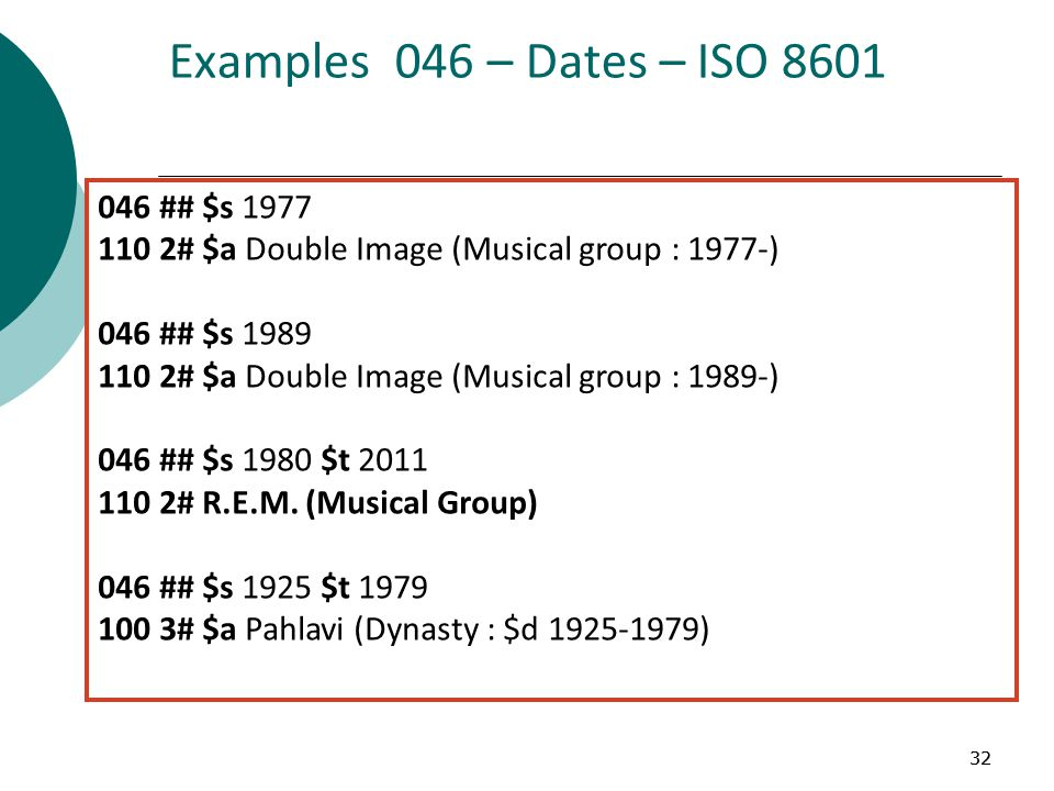 32 Examples 046 – Dates – ISO 8601 046 ## $s 1977 110 2# $a Double Image (Musical group : 1977-) 046 ## $s 1989 110 2# $a Double Image (Musical group : 1989-) 046 ## $s 1980 $t 2011 110 2# R.E.M.