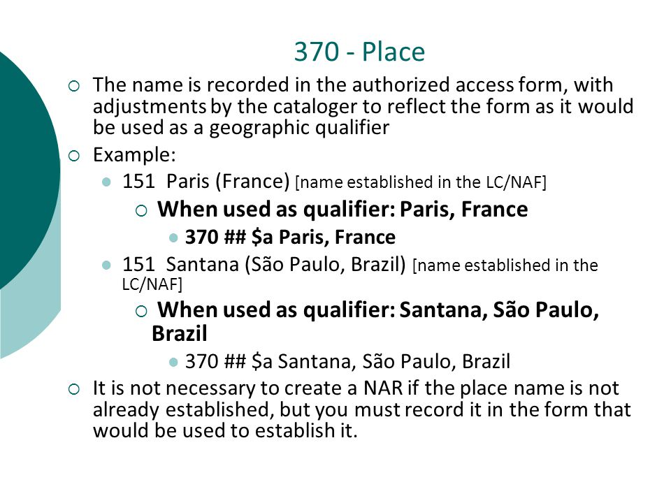 370 - Place  The name is recorded in the authorized access form, with adjustments by the cataloger to reflect the form as it would be used as a geographic qualifier  Example: 151 Paris (France) [name established in the LC/NAF]  When used as qualifier: Paris, France 370 ## $a Paris, France 151 Santana (São Paulo, Brazil) [name established in the LC/NAF]  When used as qualifier: Santana, São Paulo, Brazil 370 ## $a Santana, São Paulo, Brazil  It is not necessary to create a NAR if the place name is not already established, but you must record it in the form that would be used to establish it.