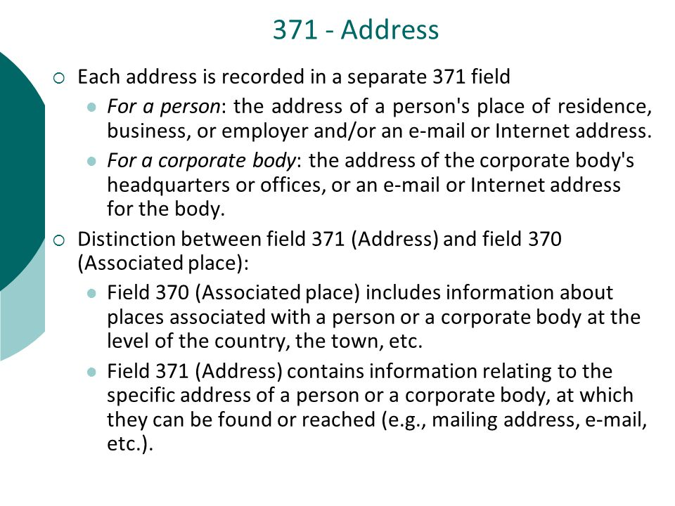 371 - Address  Each address is recorded in a separate 371 field For a person: the address of a person s place of residence, business, or employer and/or an e-mail or Internet address.