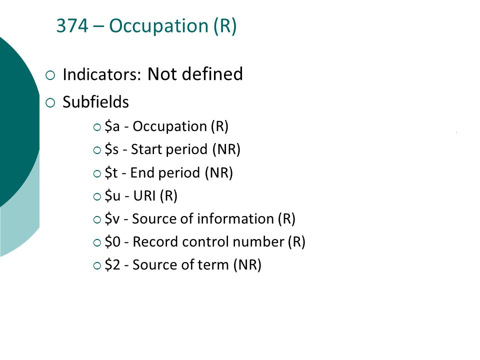374 – Occupation (R)  Indicators: Not defined  Subfields  $a - Occupation (R)  $s - Start period (NR)  $t - End period (NR)  $u - URI (R)  $v - Source of information (R)  $0 - Record control number (R)  $2 - Source of term (NR)
