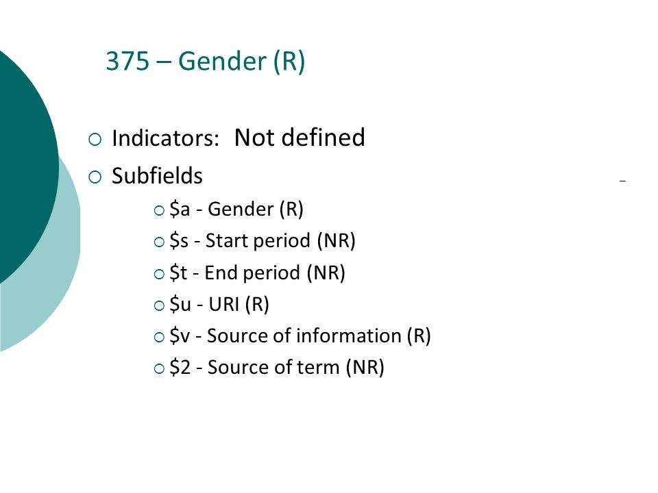 375 – Gender (R)  Indicators: Not defined  Subfields  $a - Gender (R)  $s - Start period (NR)  $t - End period (NR)  $u - URI (R)  $v - Source of information (R)  $2 - Source of term (NR)