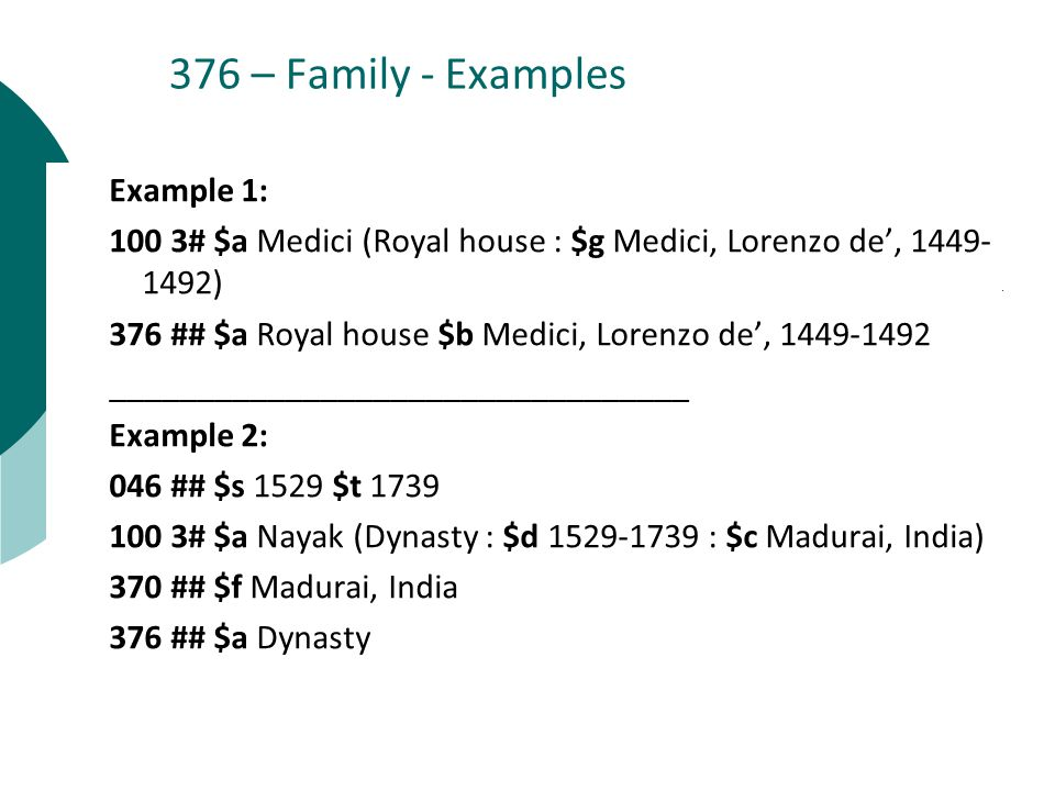 376 – Family - Examples Example 1: 100 3# $a Medici (Royal house : $g Medici, Lorenzo de', ) 376 ## $a Royal house $b Medici, Lorenzo de', _________________________________ Example 2: 046 ## $s 1529 $t # $a Nayak (Dynasty : $d : $c Madurai, India) 370 ## $f Madurai, India 376 ## $a Dynasty