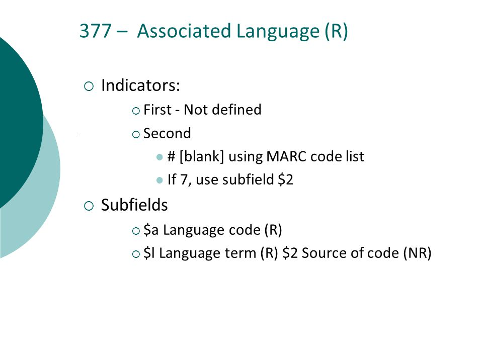 377 – Associated Language (R)  Indicators:  First - Not defined  Second # [blank] using MARC code list If 7, use subfield $2  Subfields  $a Language code (R)  $l Language term (R) $2 Source of code (NR)