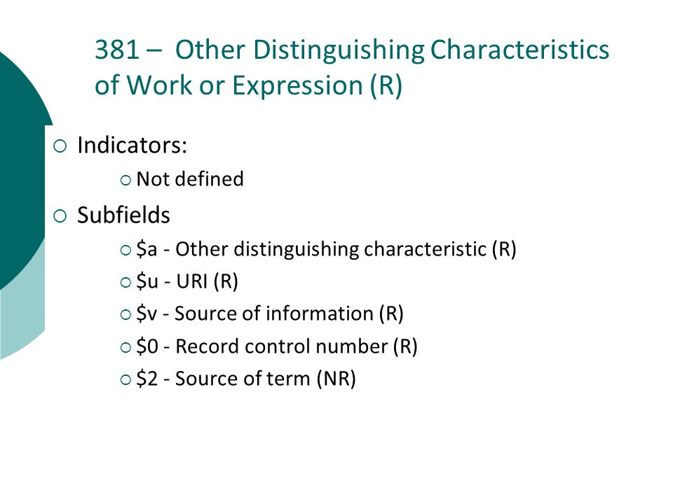 381 – Other Distinguishing Characteristics of Work or Expression (R)  Indicators:  Not defined  Subfields  $a - Other distinguishing characteristic (R)  $u - URI (R)  $v - Source of information (R)  $0 - Record control number (R)  $2 - Source of term (NR)