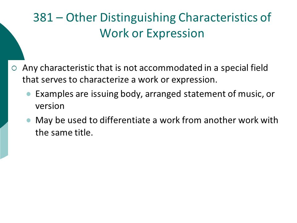 381 – Other Distinguishing Characteristics of Work or Expression  Any characteristic that is not accommodated in a special field that serves to characterize a work or expression.