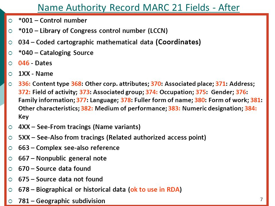99 Name Authority Record MARC 21 Fields - After  *001 – Control number  *010 – Library of Congress control number (LCCN)  034 – Coded cartographic mathematical data (Coordinates)  *040 – Cataloging Source  Dates  1XX - Name  336: Content type 368: Other corp.