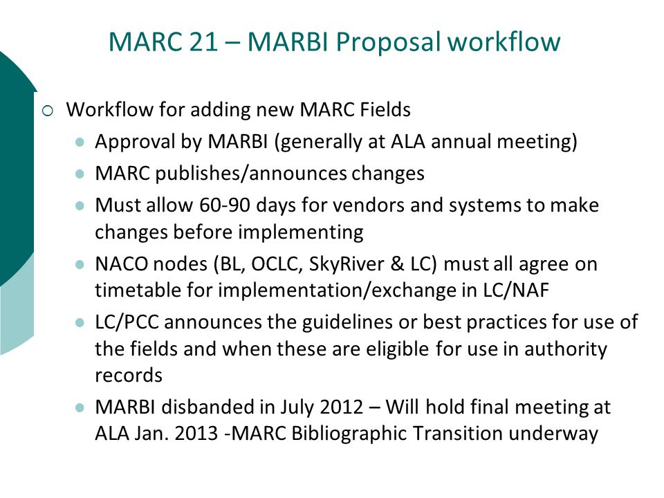 MARC 21 – MARBI Proposal workflow  Workflow for adding new MARC Fields Approval by MARBI (generally at ALA annual meeting) MARC publishes/announces changes Must allow days for vendors and systems to make changes before implementing NACO nodes (BL, OCLC, SkyRiver & LC) must all agree on timetable for implementation/exchange in LC/NAF LC/PCC announces the guidelines or best practices for use of the fields and when these are eligible for use in authority records MARBI disbanded in July 2012 – Will hold final meeting at ALA Jan.