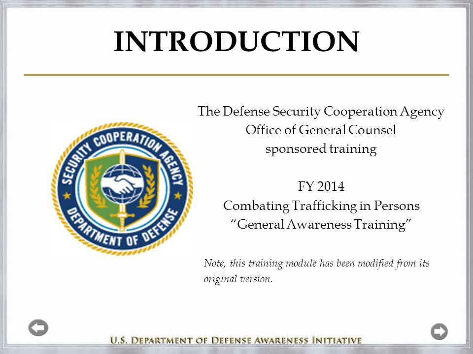 INTRODUCTION The Defense Security Cooperation Agency Office of General Counsel sponsored training FY 2014 Combating Trafficking in Persons General Awareness Training Note, this training module has been modified from its original version.
