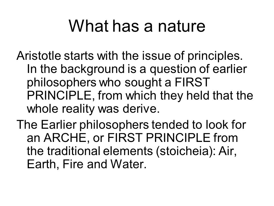 What has a nature Aristotle starts with the issue of principles. In the background is a question of earlier philosophers who sought a FIRST PRINCIPLE,