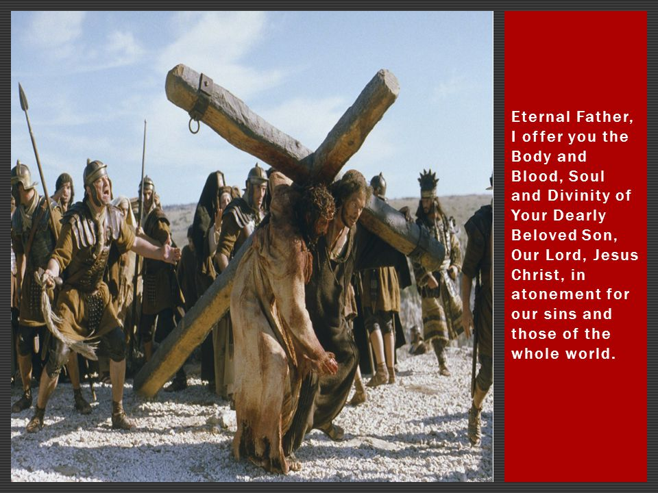 Eternal Father, I offer you the Body and Blood, Soul and Divinity of Your Dearly Beloved Son, Our Lord, Jesus Christ, in atonement for our sins and those of the whole world.