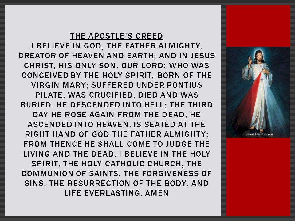 THE APOSTLE'S CREED I BELIEVE IN GOD, THE FATHER ALMIGHTY, CREATOR OF HEAVEN AND EARTH; AND IN JESUS CHRIST, HIS ONLY SON, OUR LORD: WHO WAS CONCEIVED BY THE HOLY SPIRIT, BORN OF THE VIRGIN MARY; SUFFERED UNDER PONTIUS PILATE, WAS CRUCIFIED, DIED AND WAS BURIED.