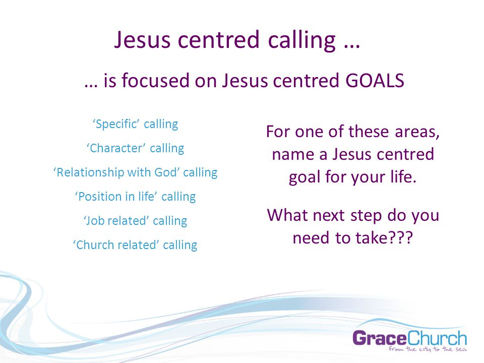 Jesus centred calling … 'Specific' calling 'Character' calling 'Relationship with God' calling 'Position in life' calling 'Job related' calling 'Church related' calling … is focused on Jesus centred GOALS For one of these areas, name a Jesus centred goal for your life.