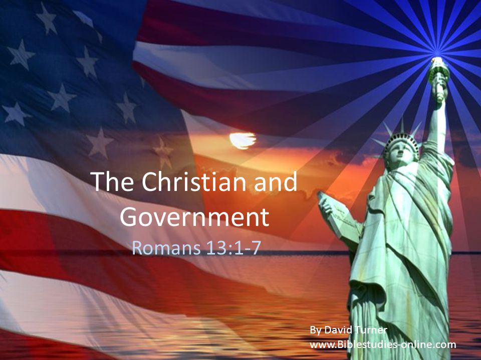 The Christian and Government Romans 13:1-7 By David Turner