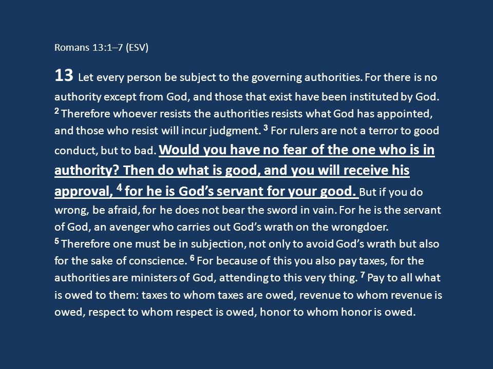 Romans 13:1–7 (ESV) 13 Let every person be subject to the governing authorities. For there is no authority except from God, and those that exist have